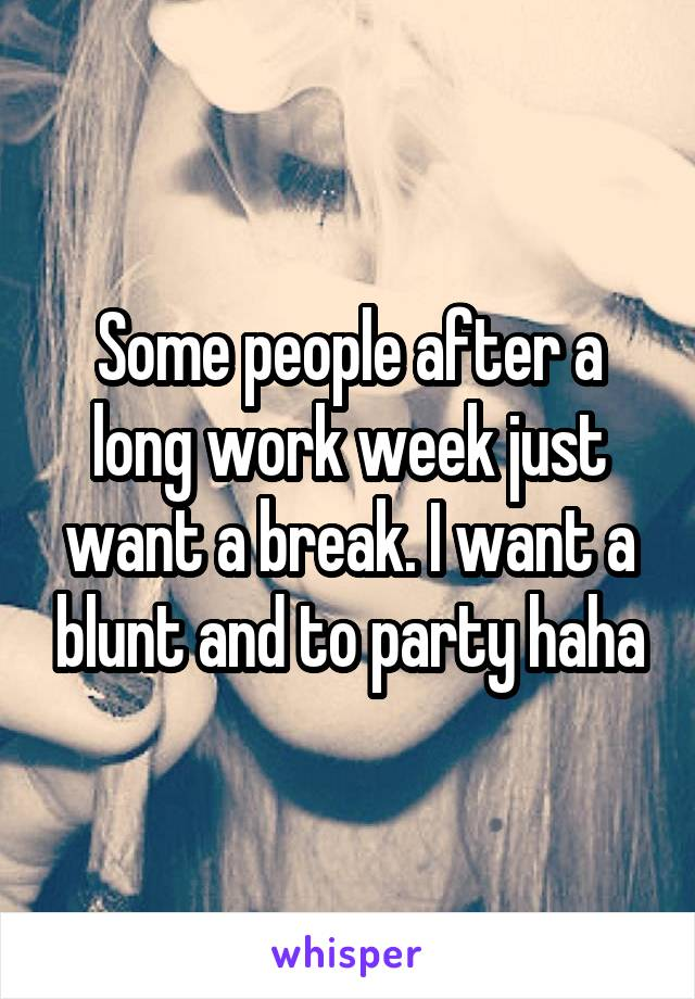 Some people after a long work week just want a break. I want a blunt and to party haha
