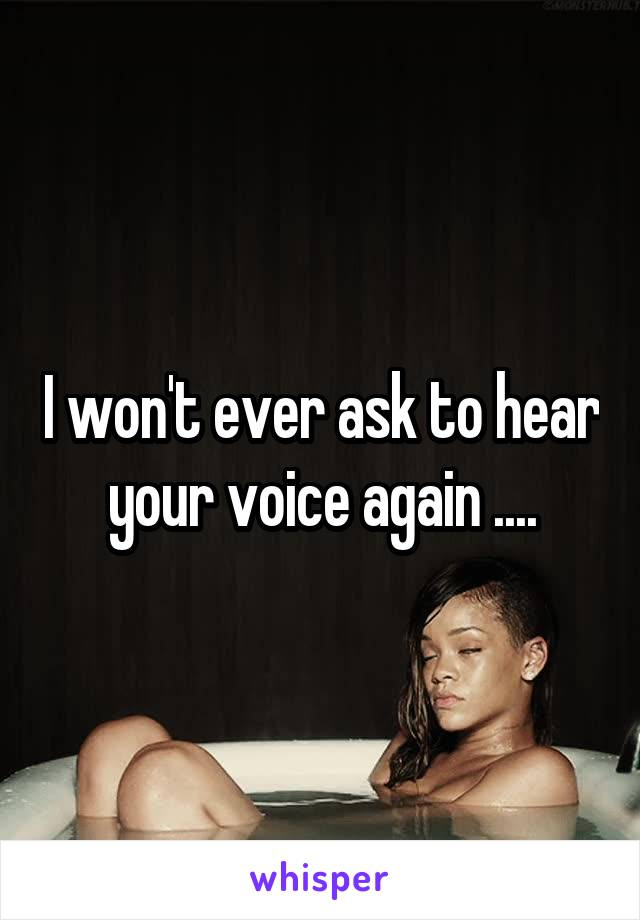 I won't ever ask to hear your voice again ....