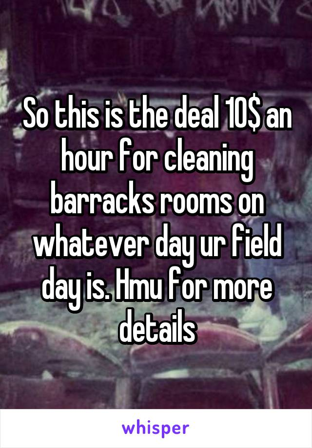 So this is the deal 10$ an hour for cleaning barracks rooms on whatever day ur field day is. Hmu for more details