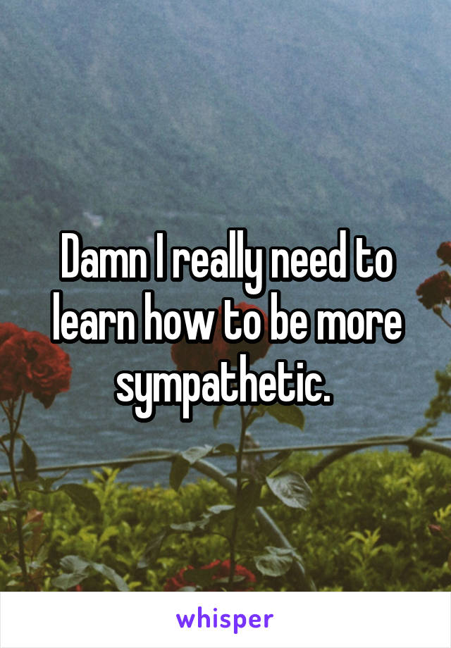 Damn I really need to learn how to be more sympathetic.