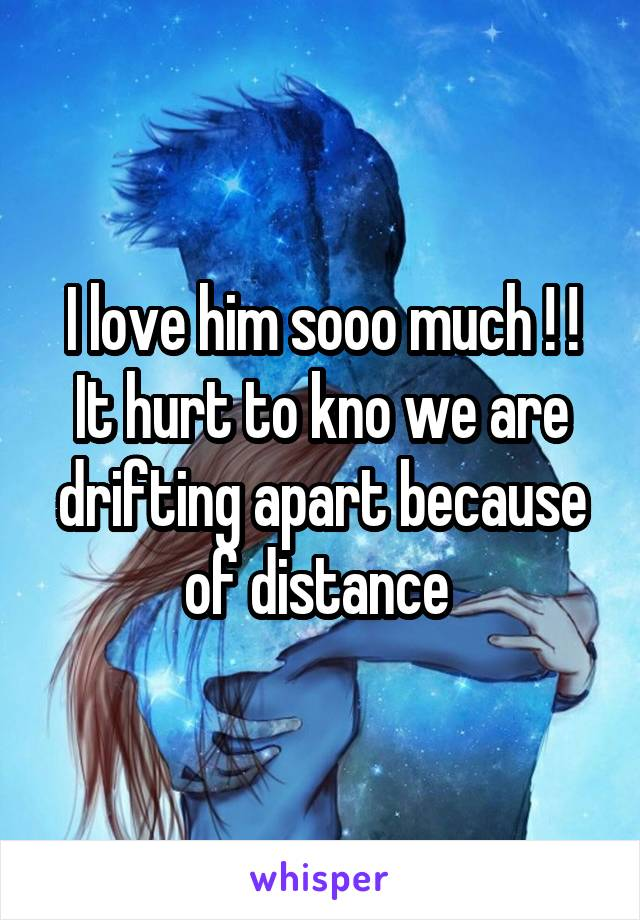 I love him sooo much ! ! It hurt to kno we are drifting apart because of distance