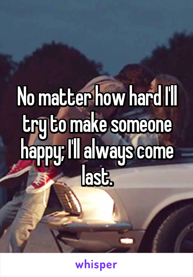 No matter how hard I'll try to make someone happy; I'll always come last.