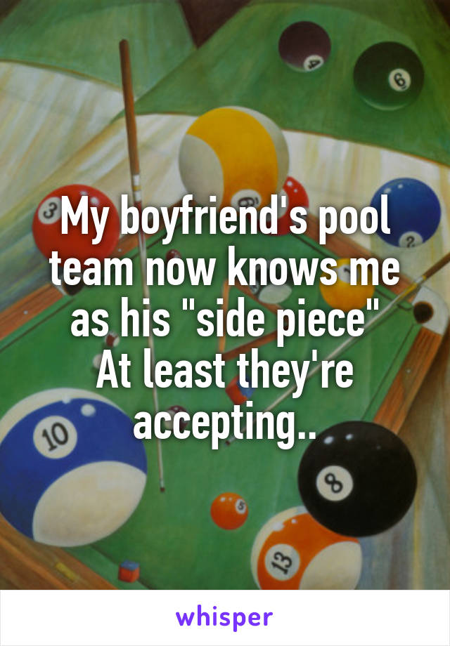 "My boyfriend's pool team now knows me as his ""side piece"" At least they're accepting.."