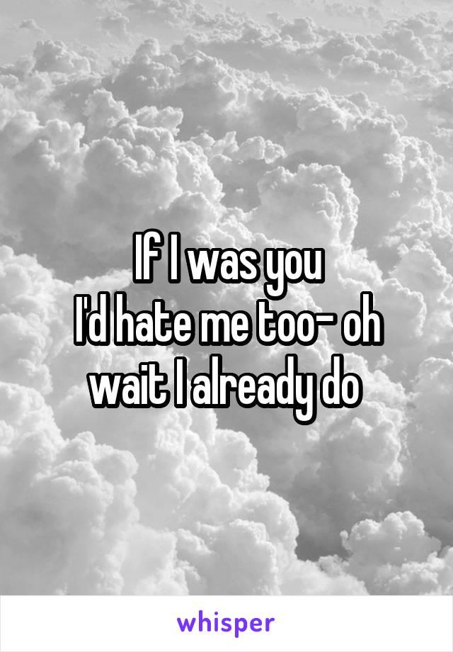 If I was you I'd hate me too- oh wait I already do