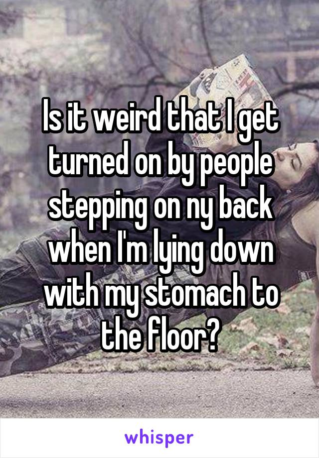 Is it weird that I get turned on by people stepping on ny back when I'm lying down with my stomach to the floor?
