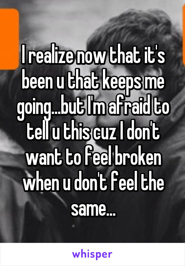 I realize now that it's been u that keeps me going...but I'm afraid to tell u this cuz I don't want to feel broken when u don't feel the same...