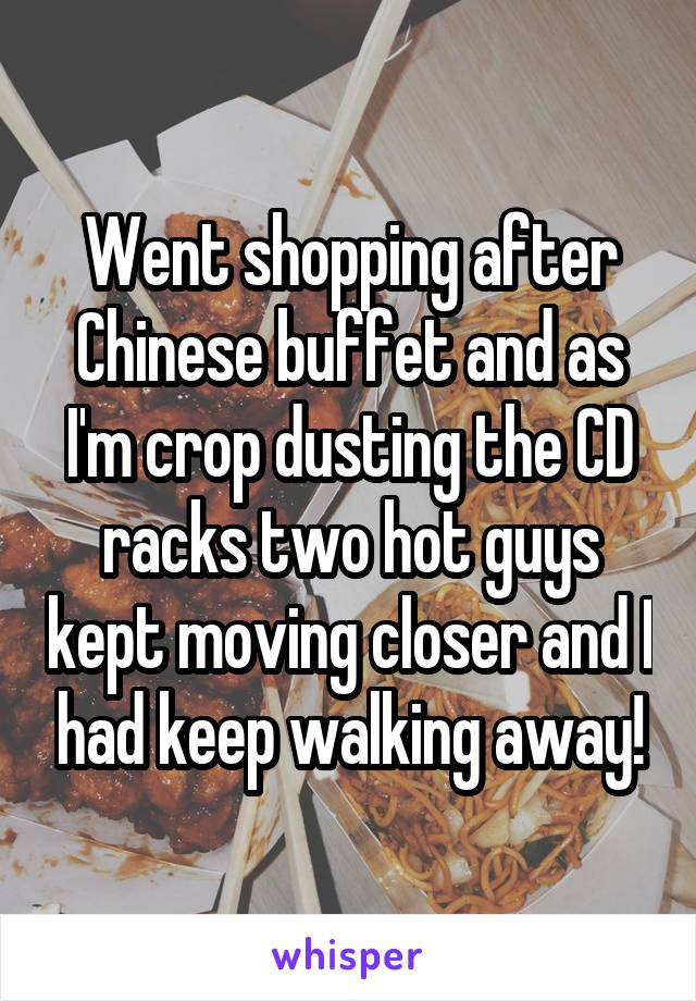 Went shopping after Chinese buffet and as I'm crop dusting the CD racks two hot guys kept moving closer and I had keep walking away!