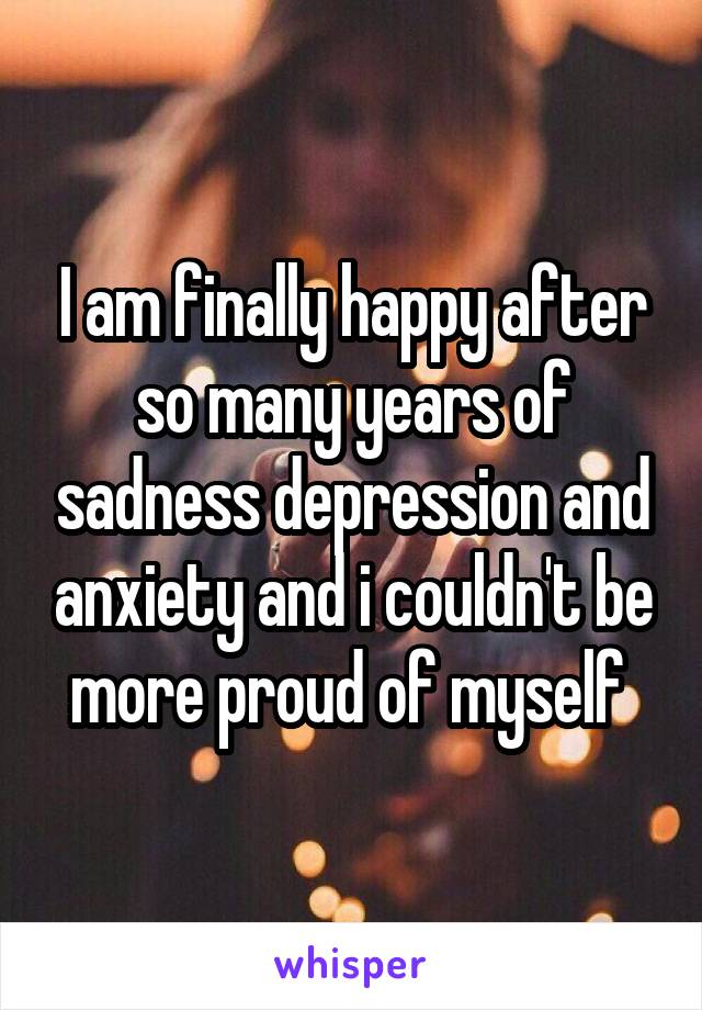 I am finally happy after so many years of sadness depression and anxiety and i couldn't be more proud of myself