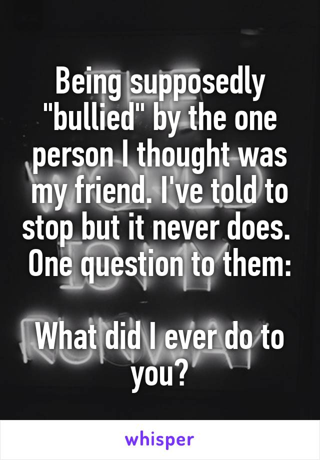 """Being supposedly """"bullied"""" by the one person I thought was my friend. I've told to stop but it never does.  One question to them:  What did I ever do to you?"""
