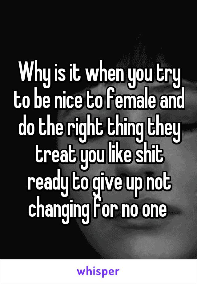Why is it when you try to be nice to female and do the right thing they treat you like shit ready to give up not changing for no one
