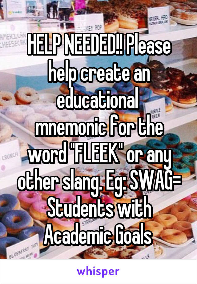 "HELP NEEDED!! Please help create an educational  mnemonic for the word ""FLEEK"" or any other slang. Eg: SWAG= Students with Academic Goals"