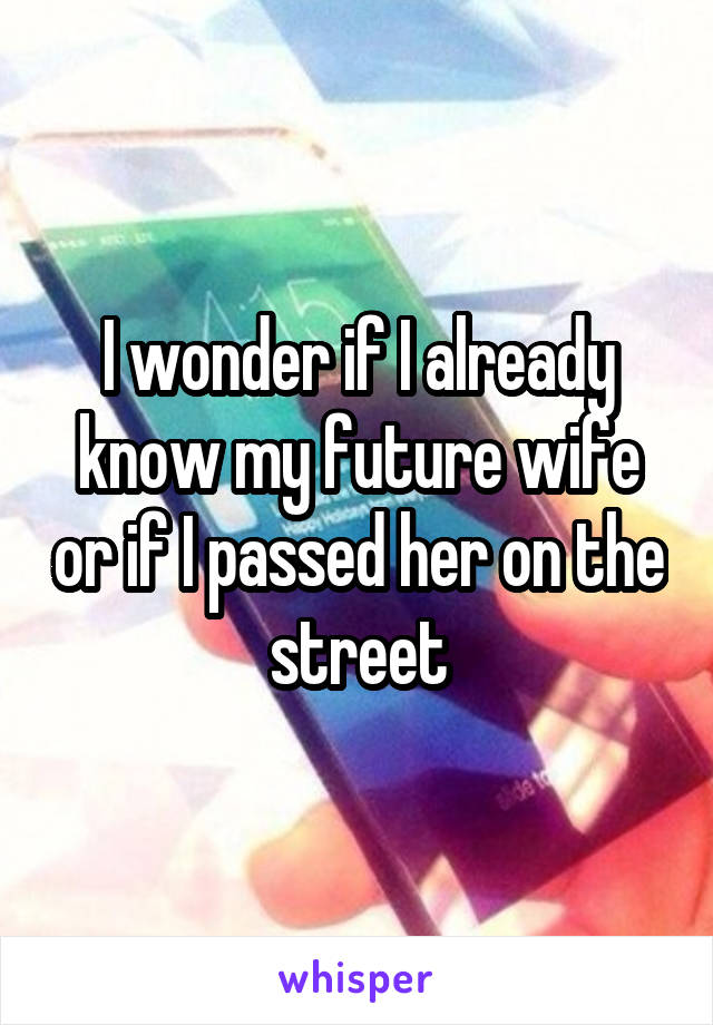 I wonder if I already know my future wife or if I passed her on the street