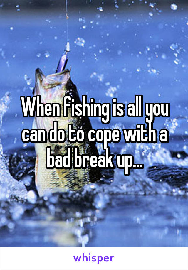 When fishing is all you can do to cope with a bad break up...