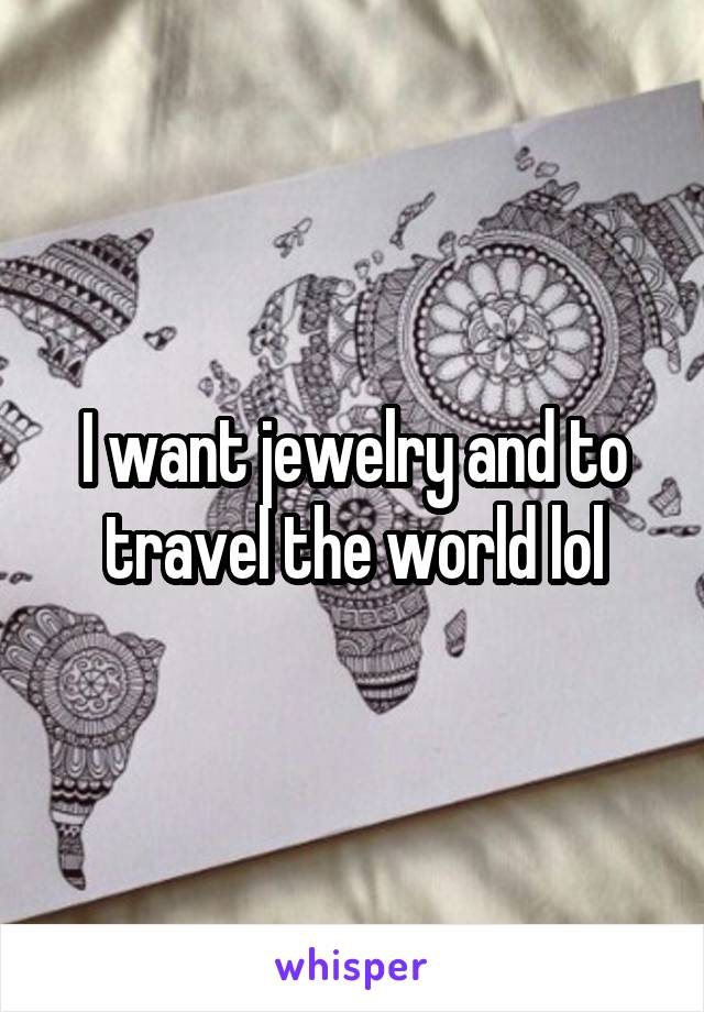 I want jewelry and to travel the world lol