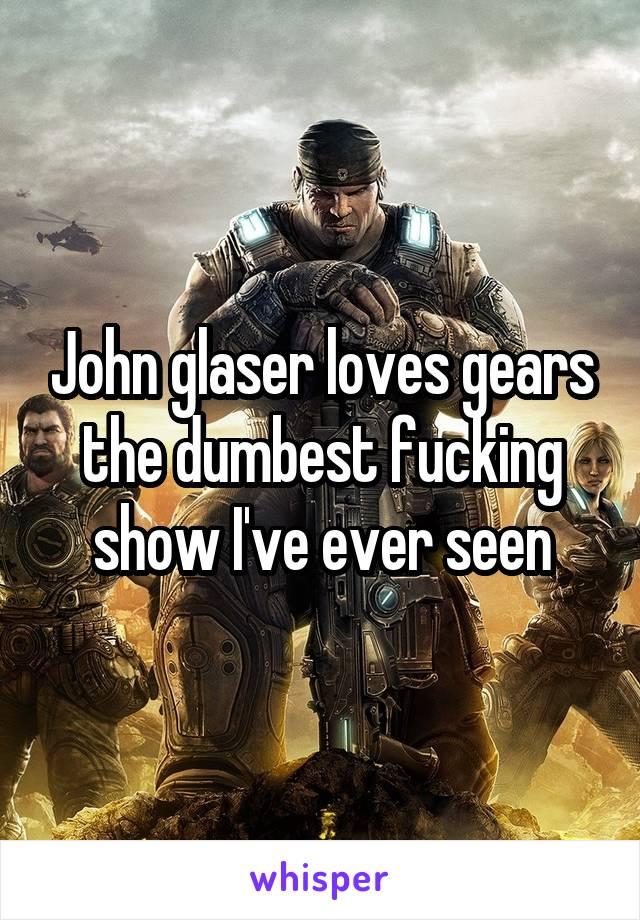 John glaser loves gears the dumbest fucking show I've ever seen