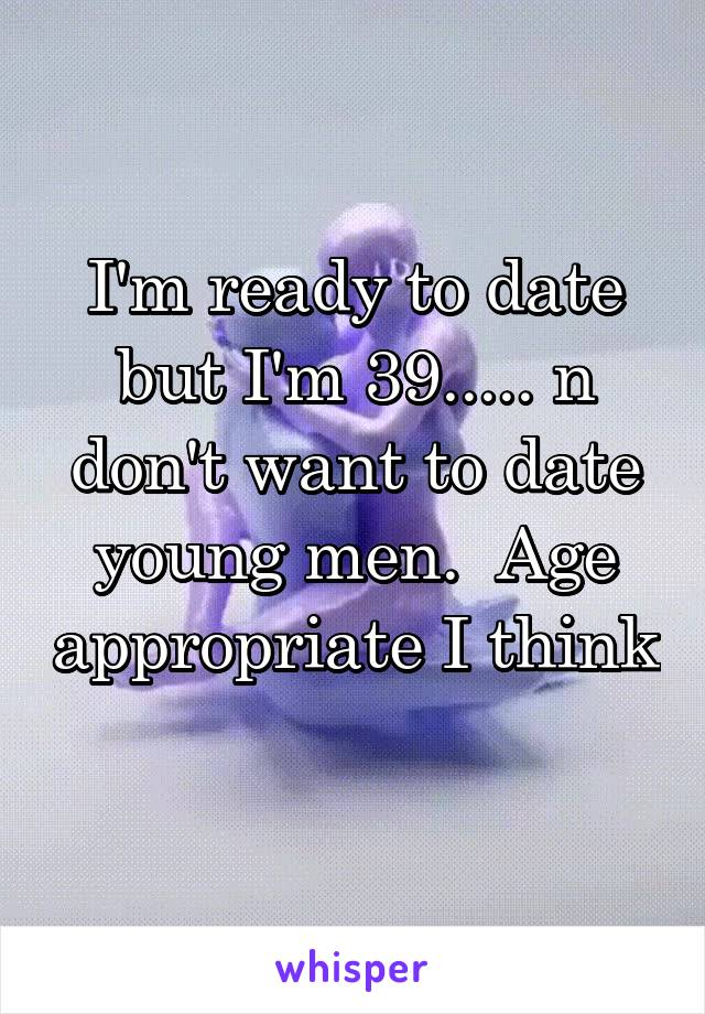 I'm ready to date but I'm 39..... n don't want to date young men.  Age appropriate I think