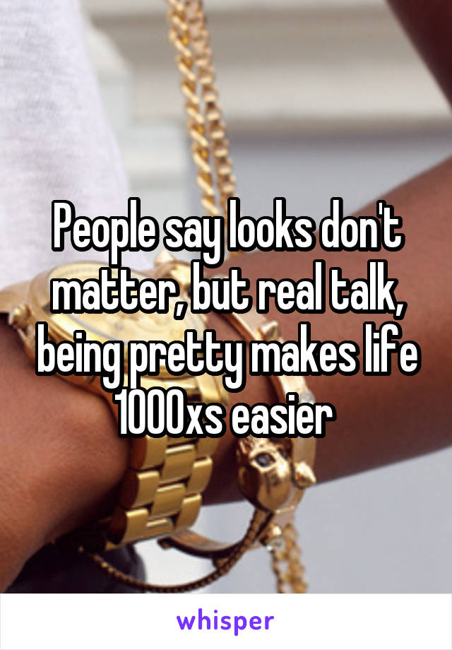 People say looks don't matter, but real talk, being pretty makes life 1000xs easier