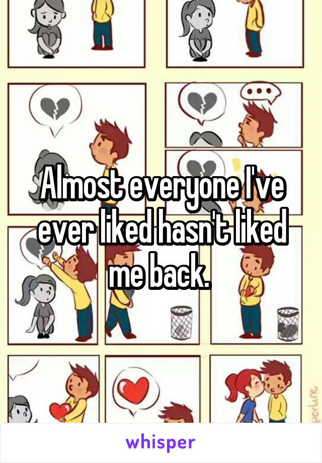 Almost everyone I've ever liked hasn't liked me back.