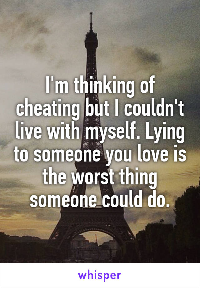 I'm thinking of cheating but I couldn't live with myself. Lying to someone you love is the worst thing someone could do.