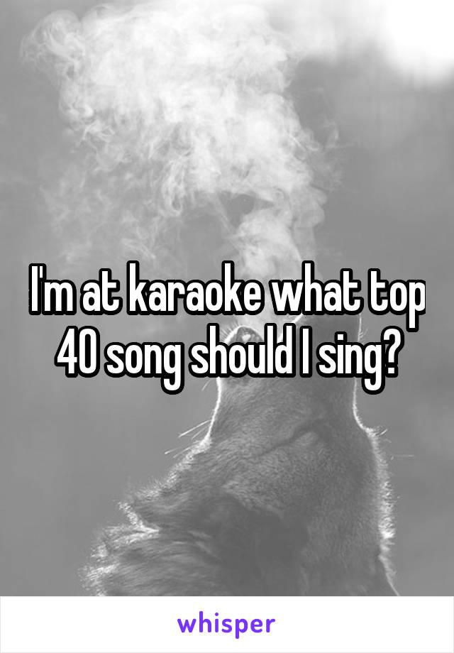 I'm at karaoke what top 40 song should I sing?