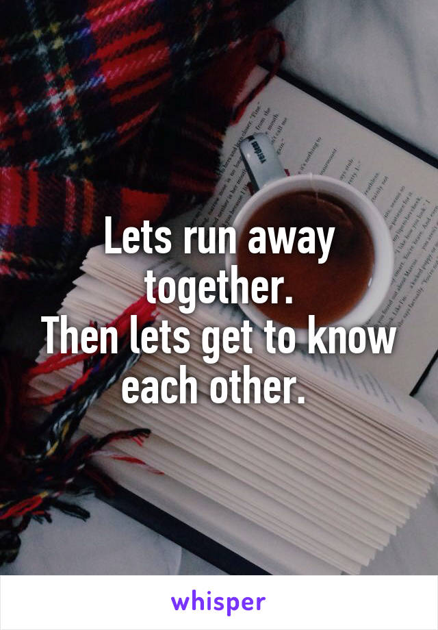Lets run away together. Then lets get to know each other.