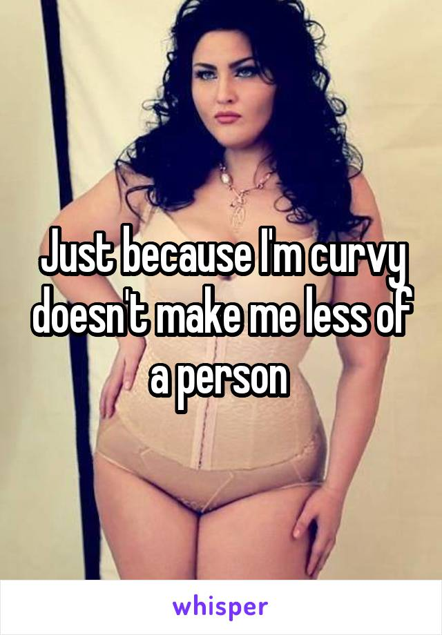 Just because I'm curvy doesn't make me less of a person