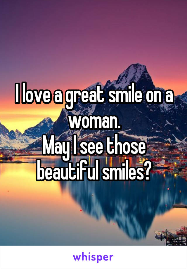 I love a great smile on a woman. May I see those beautiful smiles?