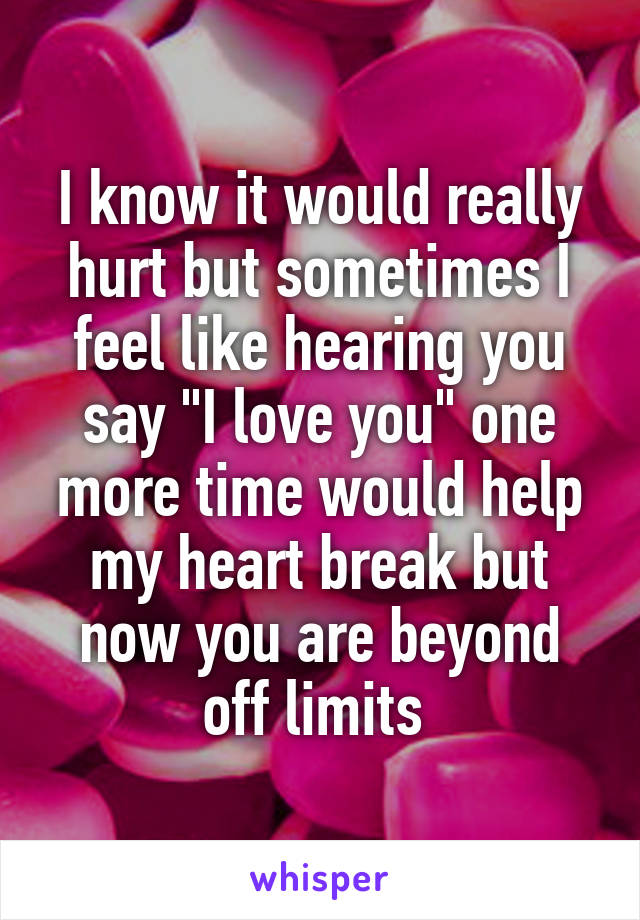 "I know it would really hurt but sometimes I feel like hearing you say ""I love you"" one more time would help my heart break but now you are beyond off limits"
