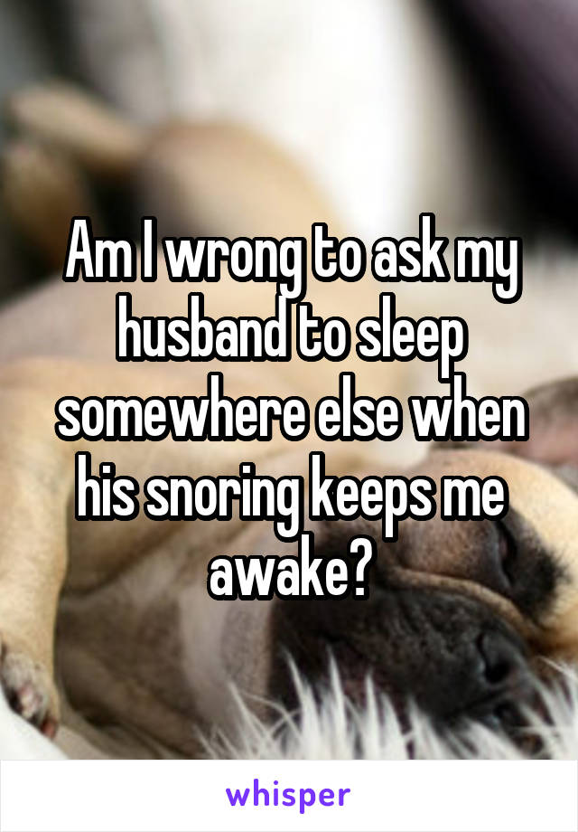 Am I wrong to ask my husband to sleep somewhere else when his snoring keeps me awake?