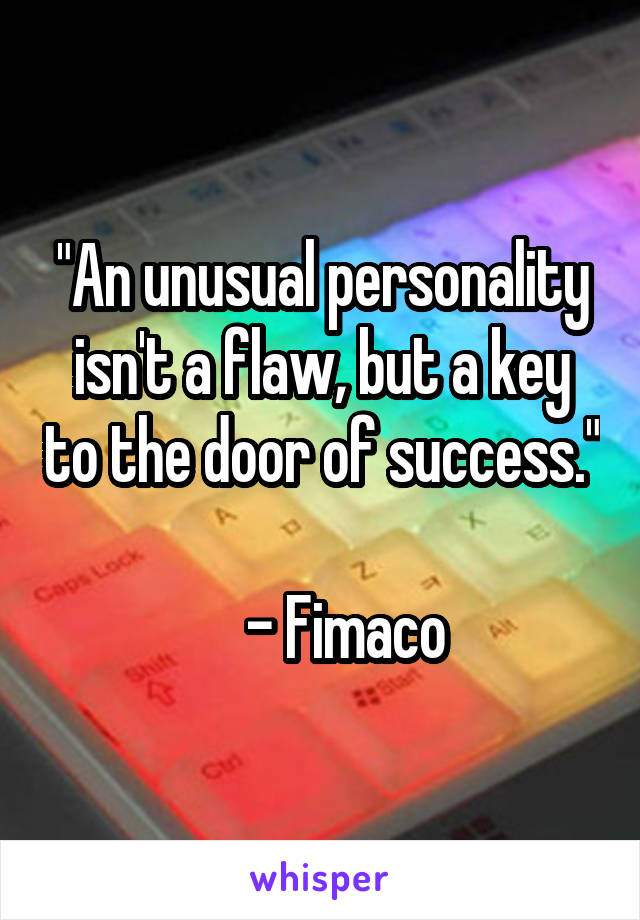 """""""An unusual personality isn't a flaw, but a key to the door of success.""""      - Fimaco"""