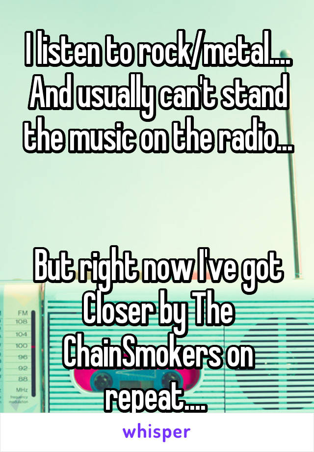 I listen to rock/metal.... And usually can't stand the music on the radio...   But right now I've got Closer by The ChainSmokers on repeat....
