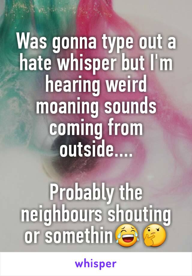 Was gonna type out a hate whisper but I'm hearing weird moaning sounds coming from outside....  Probably the neighbours shouting or somethin😂🤔