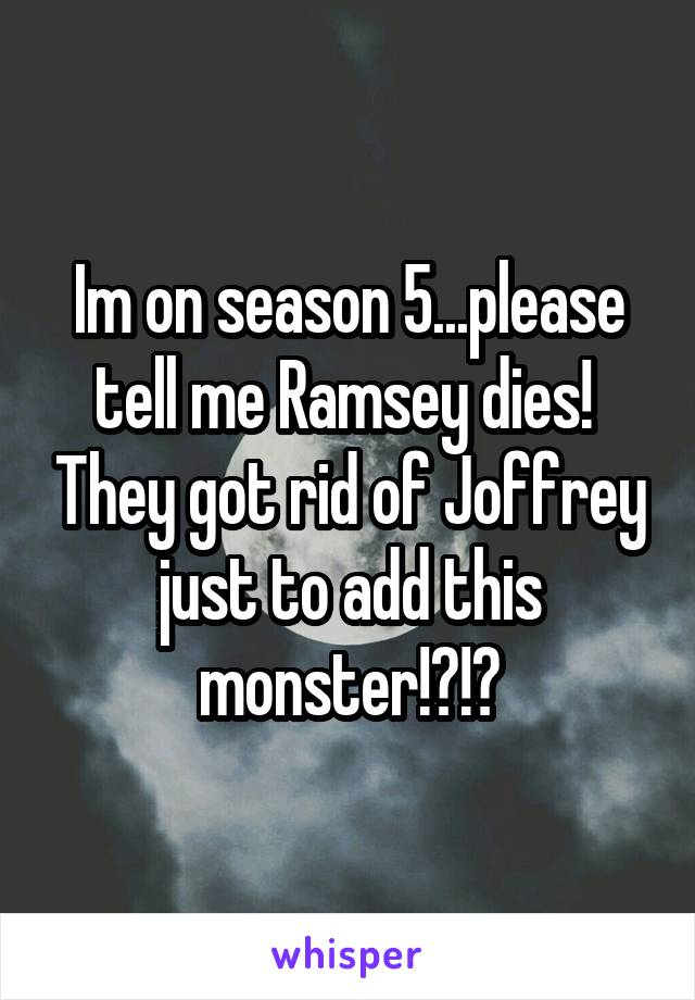 Im on season 5...please tell me Ramsey dies!  They got rid of Joffrey just to add this monster!?!?