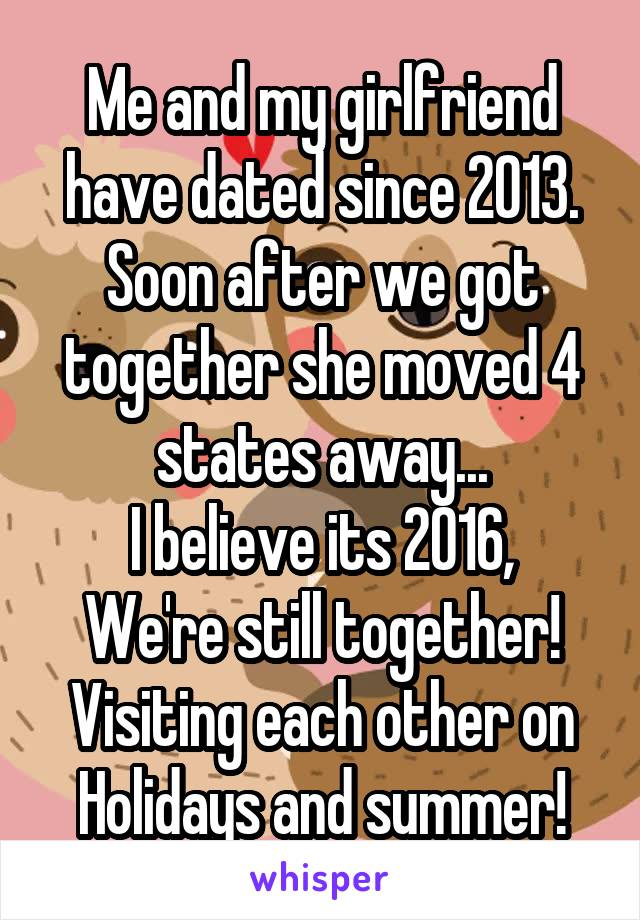 Me and my girlfriend have dated since 2013. Soon after we got together she moved 4 states away... I believe its 2016, We're still together! Visiting each other on Holidays and summer!