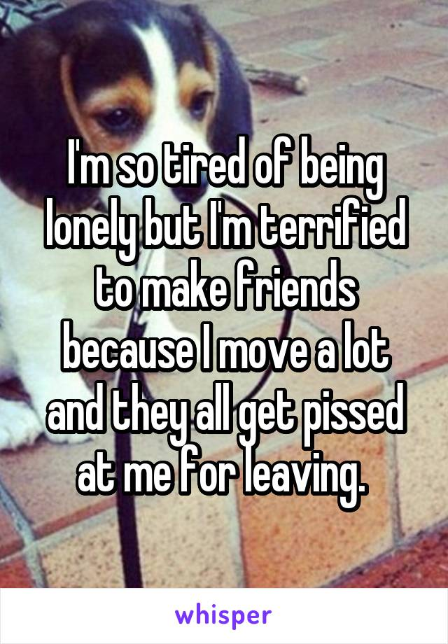 I'm so tired of being lonely but I'm terrified to make friends because I move a lot and they all get pissed at me for leaving.