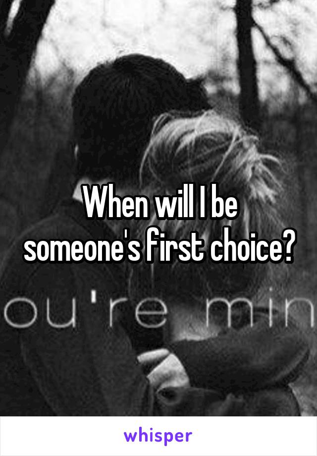 When will I be someone's first choice?