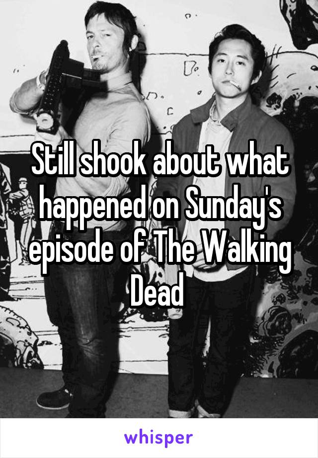 Still shook about what happened on Sunday's episode of The Walking Dead