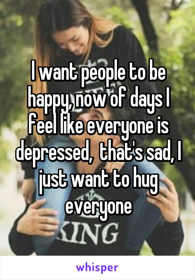 I want people to be happy, now of days I feel like everyone is depressed,  that's sad, I just want to hug everyone