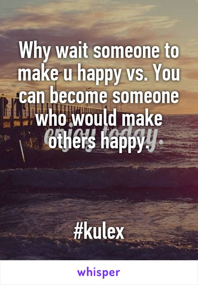 Why wait someone to make u happy vs. You can become someone who would make others happy.    #kulex