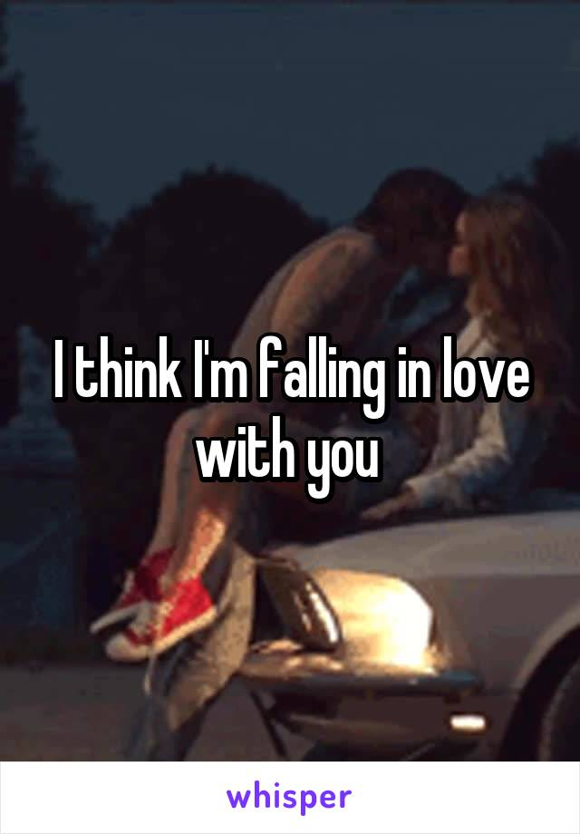I think I'm falling in love with you