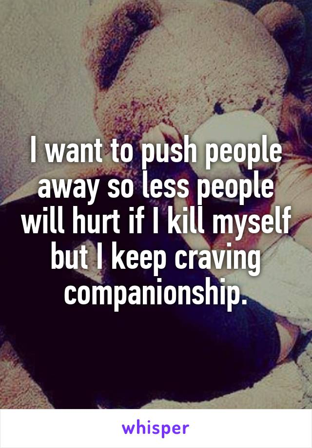 I want to push people away so less people will hurt if I kill myself but I keep craving companionship.