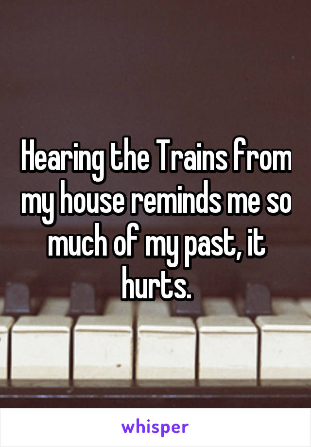 Hearing the Trains from my house reminds me so much of my past, it hurts.