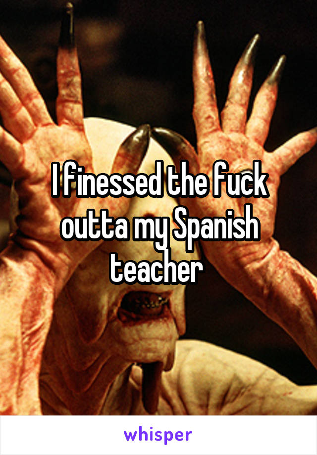 I finessed the fuck outta my Spanish teacher