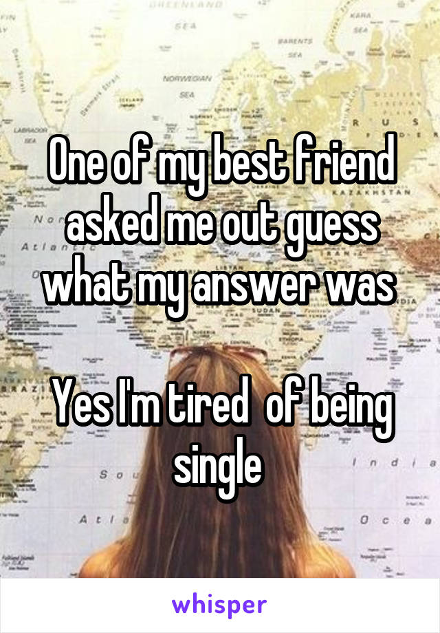 One of my best friend asked me out guess what my answer was   Yes I'm tired  of being single