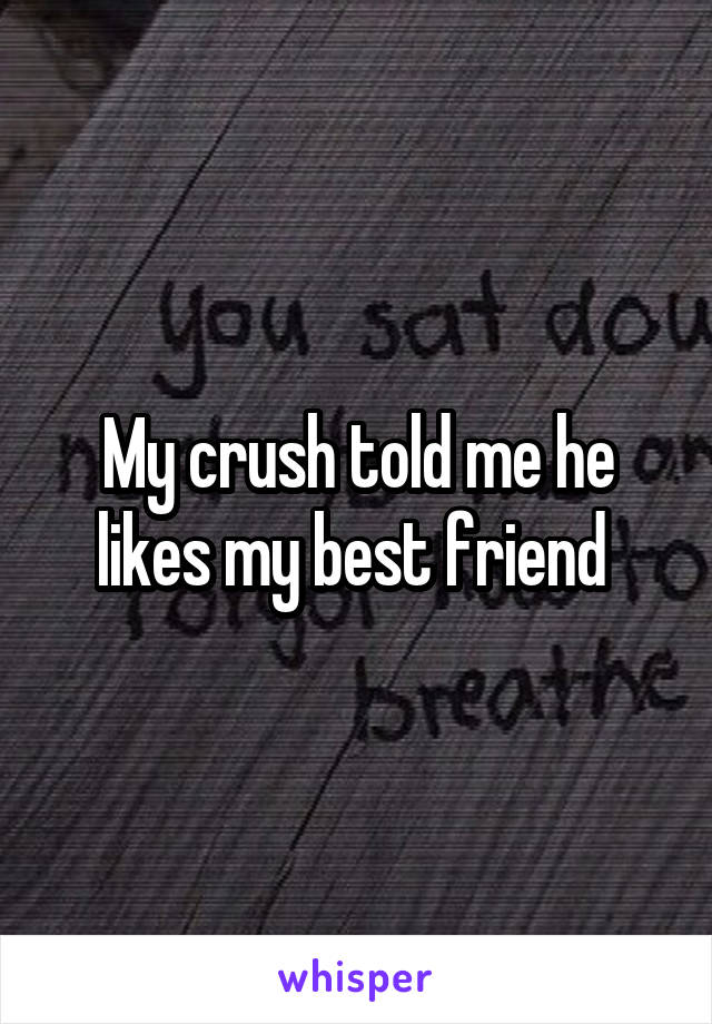 My crush told me he likes my best friend