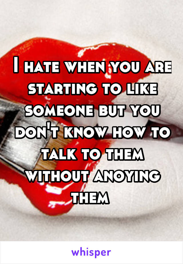 I hate when you are starting to like someone but you don't know how to talk to them without anoying them