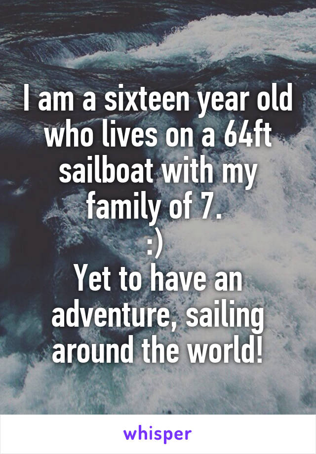 I am a sixteen year old who lives on a 64ft sailboat with my family of 7.  :)  Yet to have an adventure, sailing around the world!