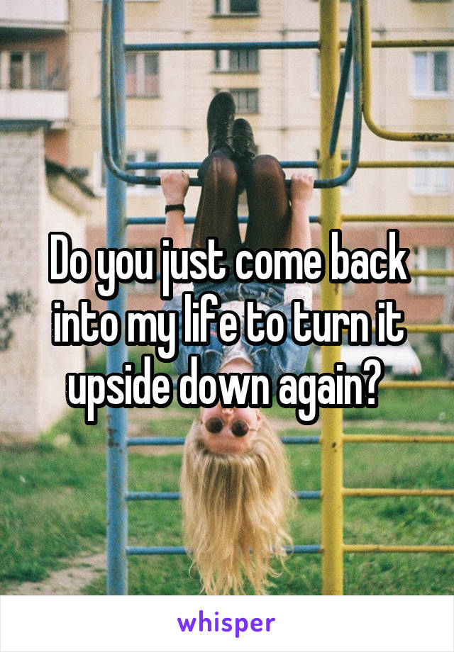 Do you just come back into my life to turn it upside down again?