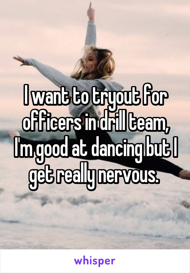 I want to tryout for officers in drill team, I'm good at dancing but I get really nervous.