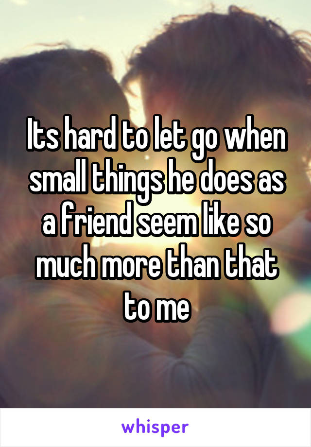Its hard to let go when small things he does as a friend seem like so much more than that to me